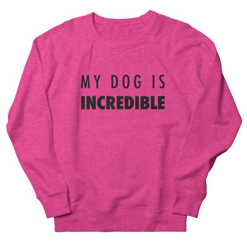 My Dog Is Incredible Design Women's French Terry Sweatshirt by Flying Canines Shop