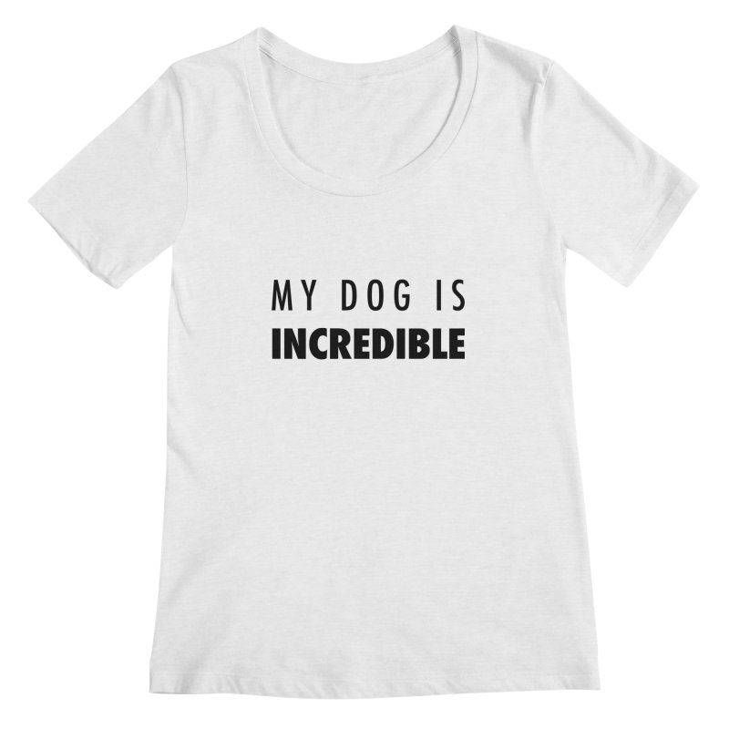 My Dog Is Incredible Design Women's Regular Scoop Neck by Flying Canines Shop