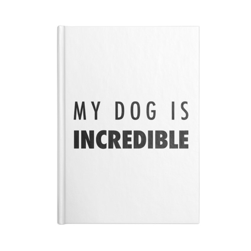 My Dog Is Incredible Design Accessories Blank Journal Notebook by Flying Canines Shop
