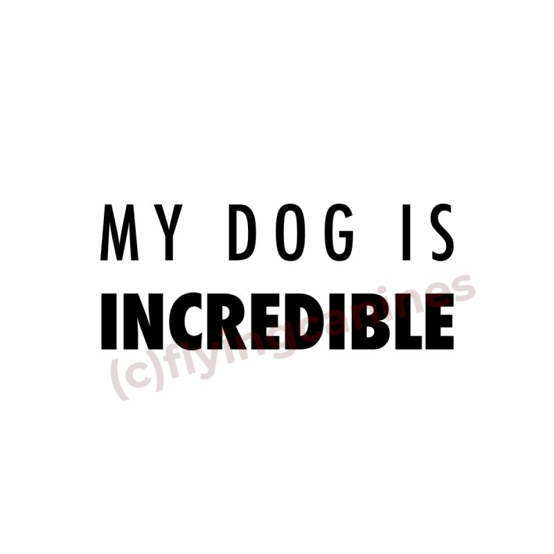 My Dog Is Incredible Design by Flying Canines Shop