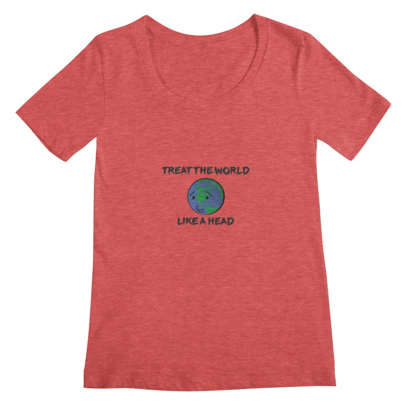 Treat The World Like A Head Women's Scoopneck by Fly Nebula Store