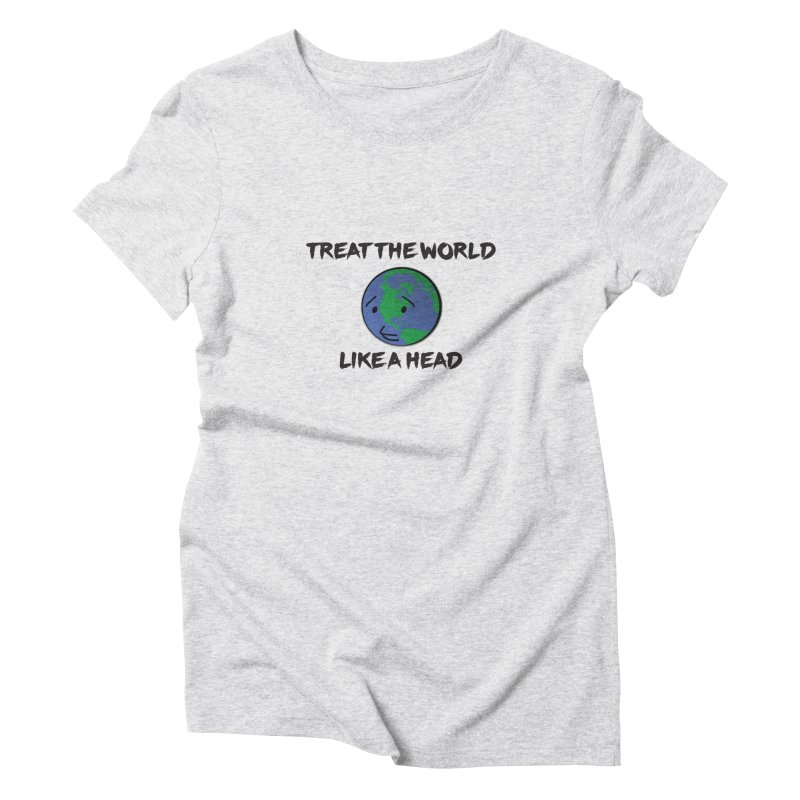 Treat The World Like A Head Women's Triblend T-shirt by Fly Nebula Store