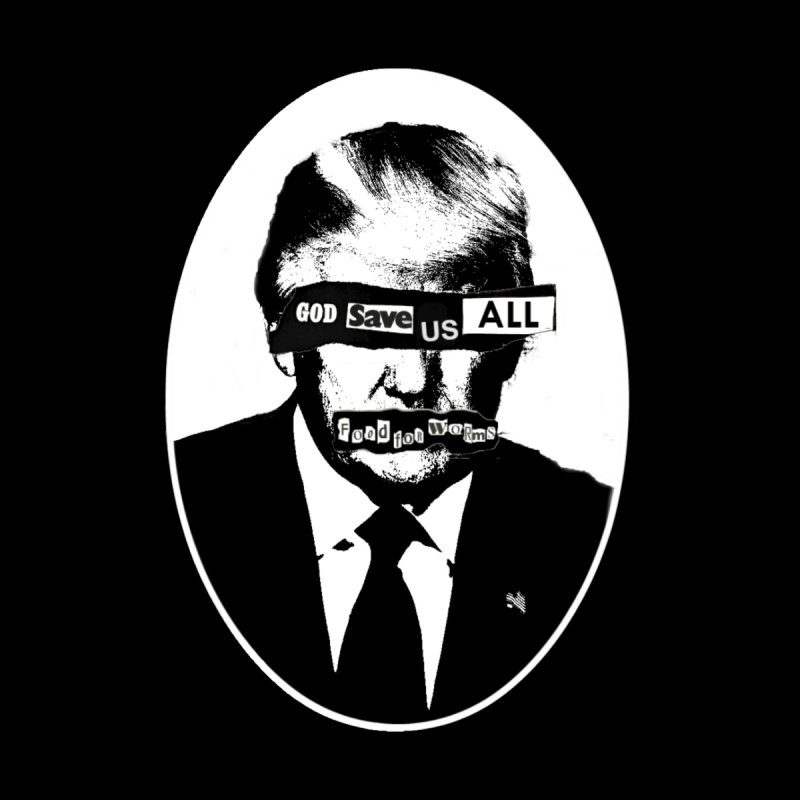 Trump: God Save Us All (Food for Worms) by foodforworms's Artist Shop