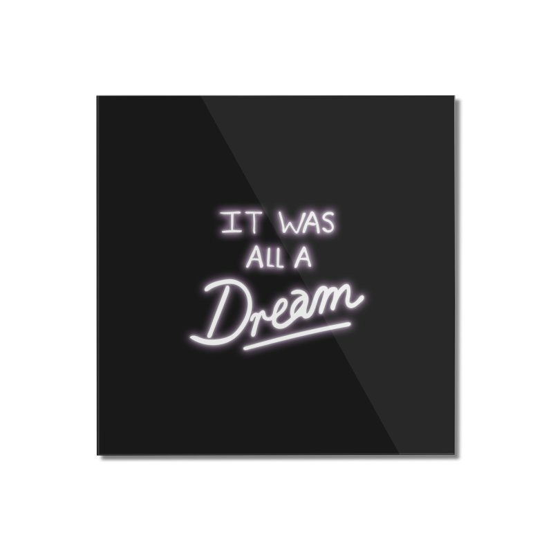 Neon Sign It Was All A Dream Home Mounted Acrylic Print by foxandeagle's Artist Shop