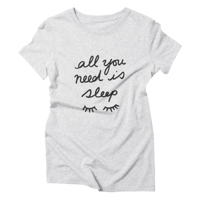 All You Need Is Sleep Women's Triblend T-Shirt by foxandeagle's Artist Shop