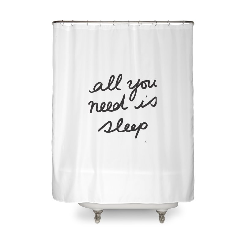 All You Need Is Sleep Home Shower Curtain by foxandeagle's Artist Shop