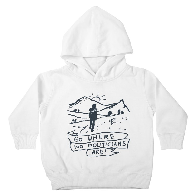 Go Where No Politicians Are Kids Toddler Pullover Hoody by Fox Shiver's Artist Shop