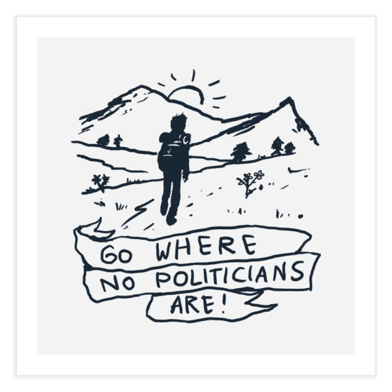 Go Where No Politicians Are Home Fine Art Print by Fox Shiver's Artist Shop