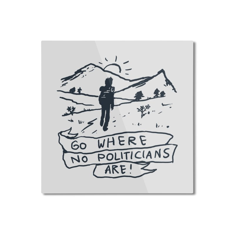 Go Where No Politicians Are Home Mounted Aluminum Print by Fox Shiver's Artist Shop
