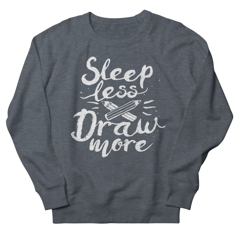 Sleep Less Draw More Women's French Terry Sweatshirt by Fox Shiver's Artist Shop