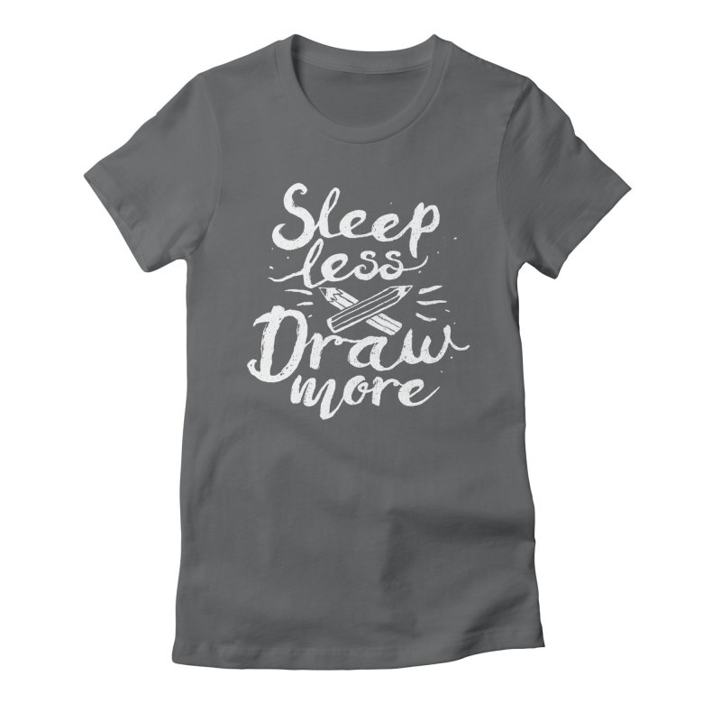 Sleep Less Draw More Women's Fitted T-Shirt by Fox Shiver's Artist Shop