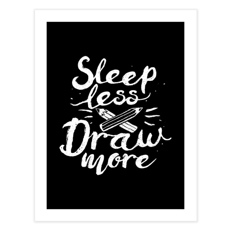 Sleep Less Draw More Home Fine Art Print by Fox Shiver's Artist Shop