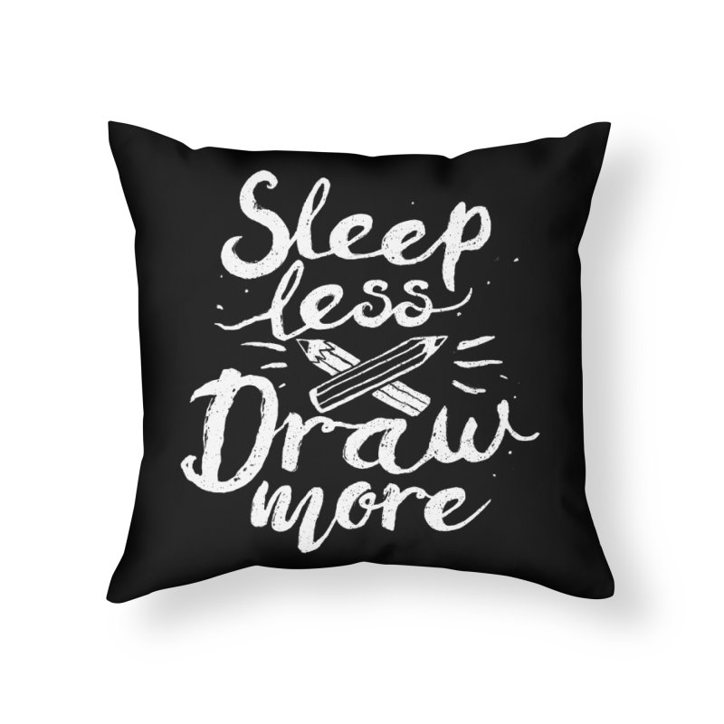 Sleep Less Draw More Home Throw Pillow by Fox Shiver's Artist Shop