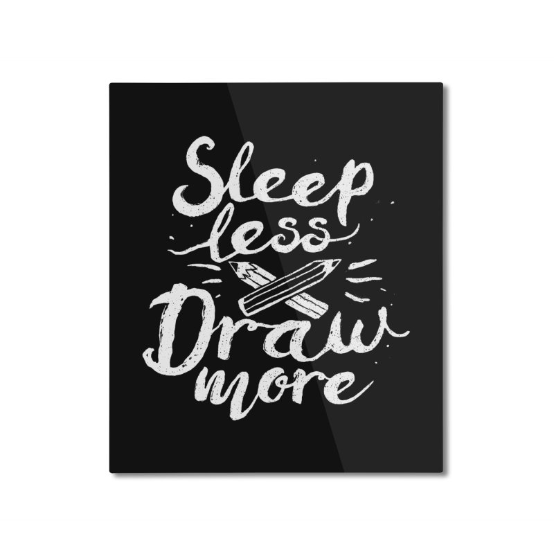 Sleep Less Draw More Home Mounted Aluminum Print by Fox Shiver's Artist Shop