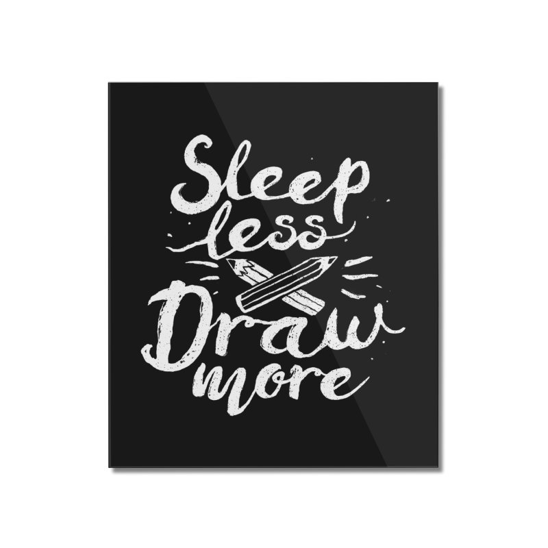 Sleep Less Draw More Home Mounted Acrylic Print by Fox Shiver's Artist Shop