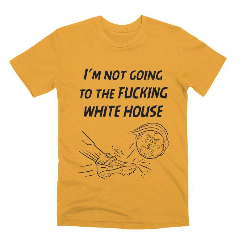 I'm Not Going the the F-ing White House Men's Premium T-Shirt by Frankenstein's Artist Shop