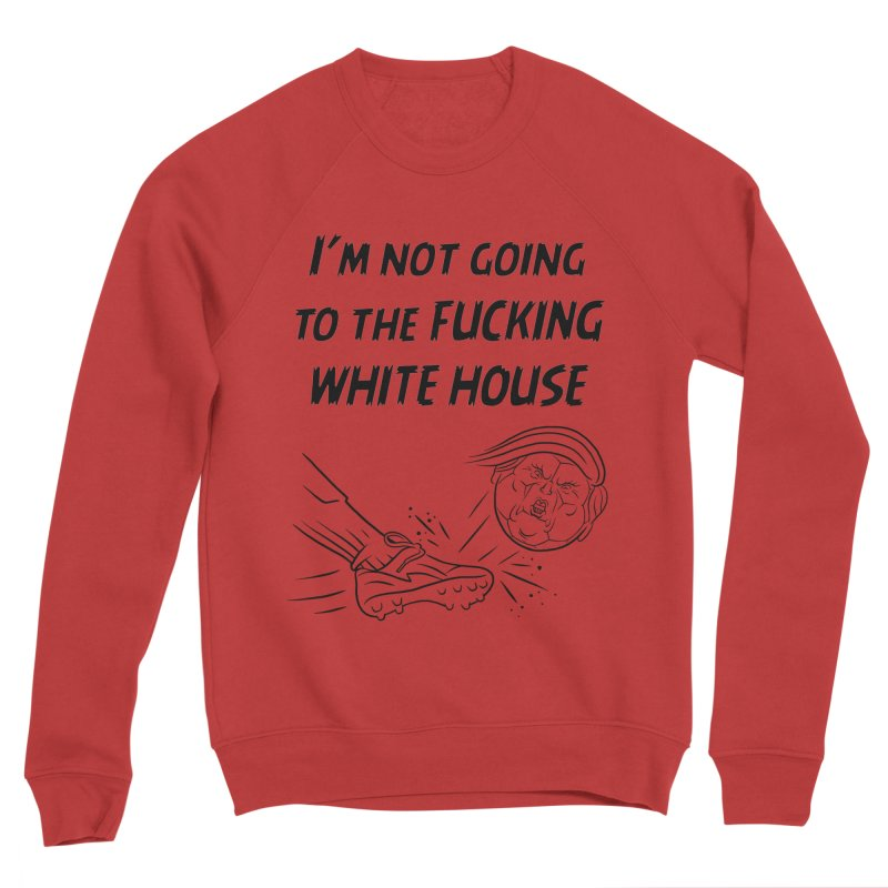 I'm Not Going the the F-ing White House Women's Sponge Fleece Sweatshirt by Frankenstein's Artist Shop