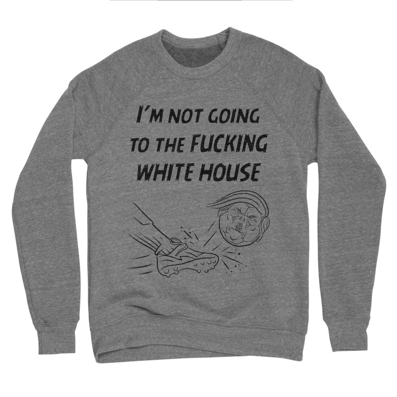 I'm Not Going the the F-ing White House Men's Sponge Fleece Sweatshirt by Frankenstein's Artist Shop
