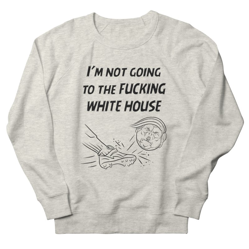 I'm Not Going the the F-ing White House Women's French Terry Sweatshirt by Frankenstein's Artist Shop