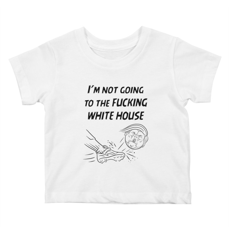 I'm Not Going the the F-ing White House Kids Baby T-Shirt by Frankenstein's Artist Shop