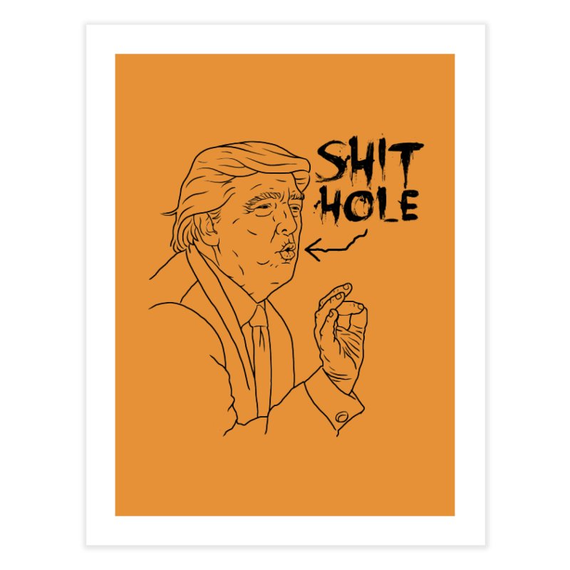 Trump has a Shithole for a Mouth Home Fine Art Print by Frankenstein's Artist Shop