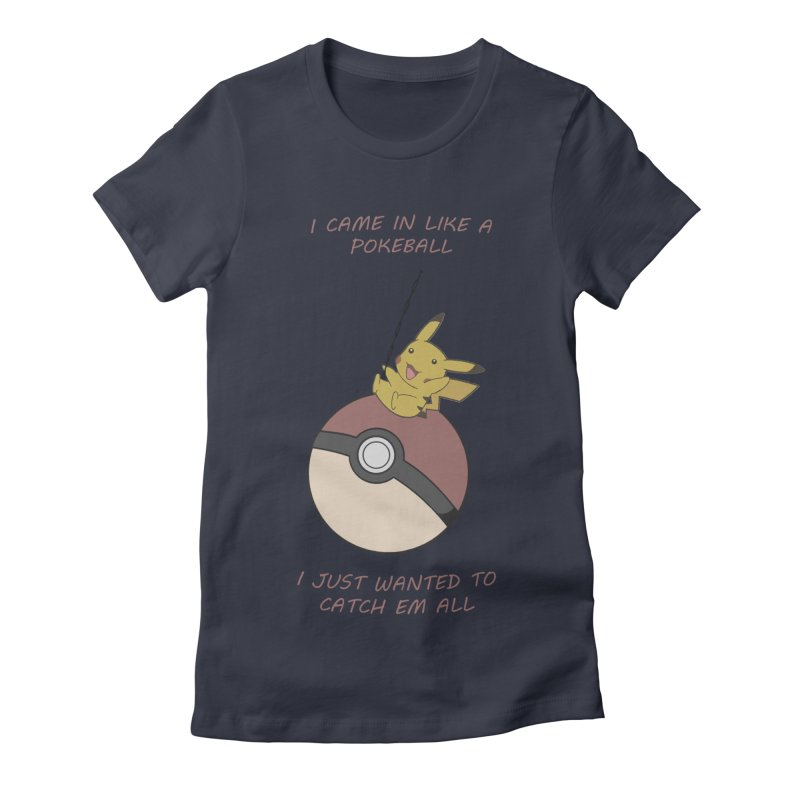 I Came In Like A Pokeball... Women's Fitted T-Shirt by freeimagination's Artist Shop