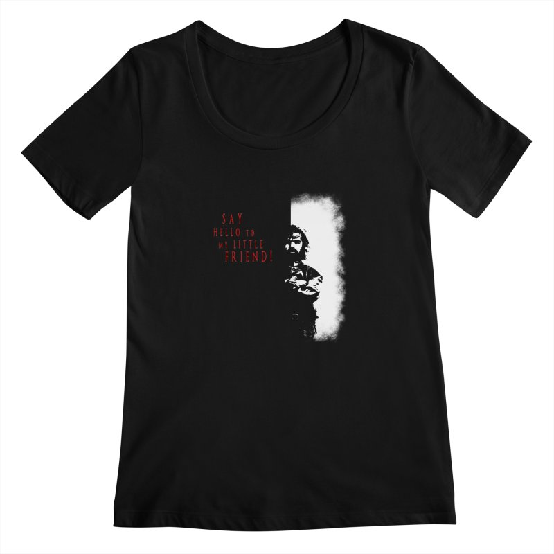 SAY HELLO TO MY LITTLE FRIEND! Women's Scoopneck by freeimagination's Artist Shop