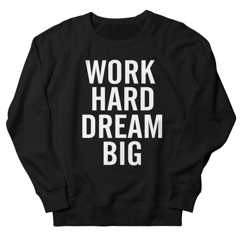 Work Hard Dream Big Men's Sweatshirt by freshkreative's Artist Shop