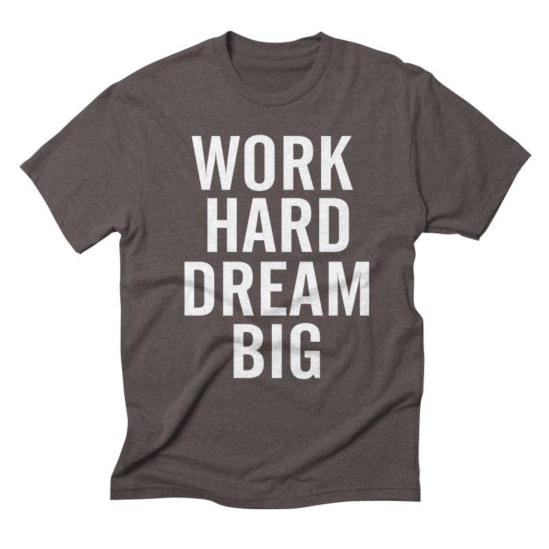 Work Hard Dream Big Men's Triblend T-Shirt by freshkreative's Artist Shop