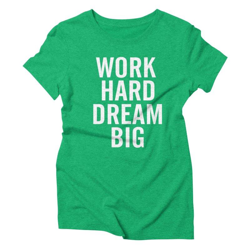 Work Hard Dream Big Women's Triblend T-Shirt by freshkreative's Artist Shop