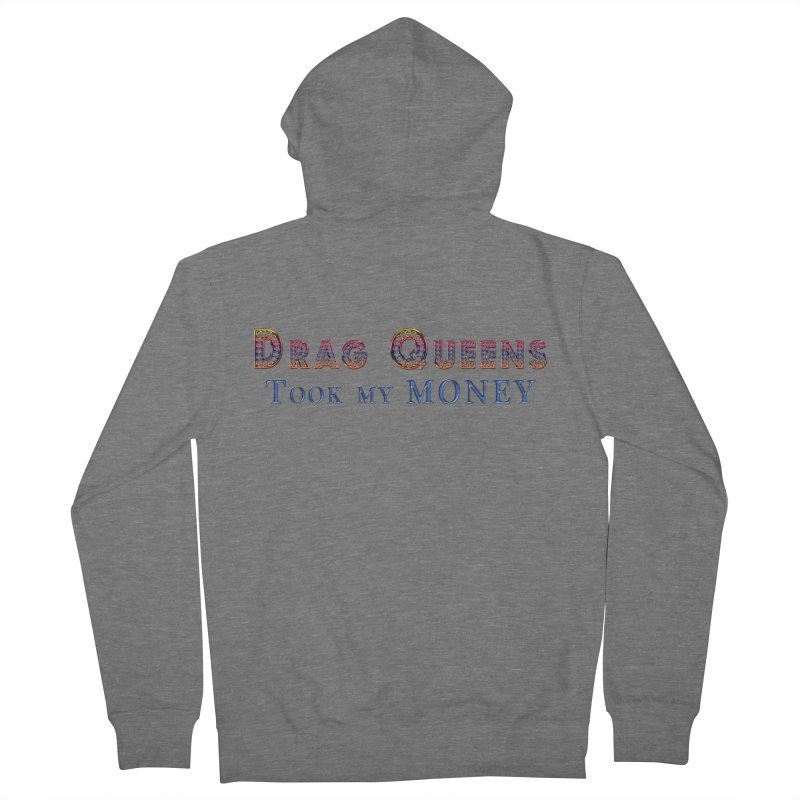 Drag Queens took my money! After you made it rain, that is.  Show your Pride with this gay graphic! Women's Zip-Up Hoody by Fringe Walkers Shirts n Prints