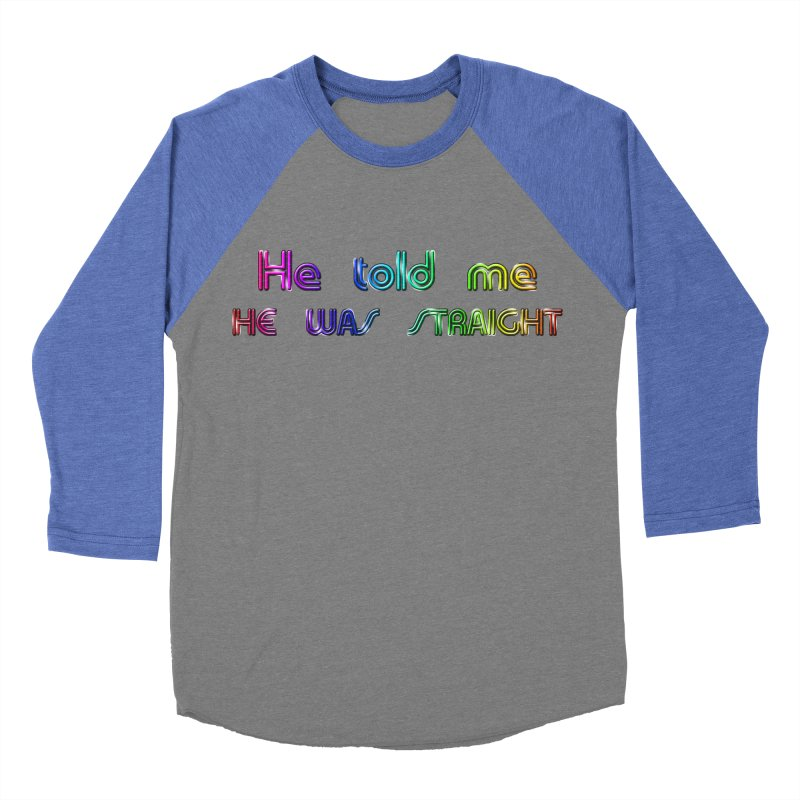 He told me he was straight Gay Boy Denial Closet Queen Boyfriend Women's Baseball Triblend Longsleeve T-Shirt by Fringe Walkers Shirts n Prints