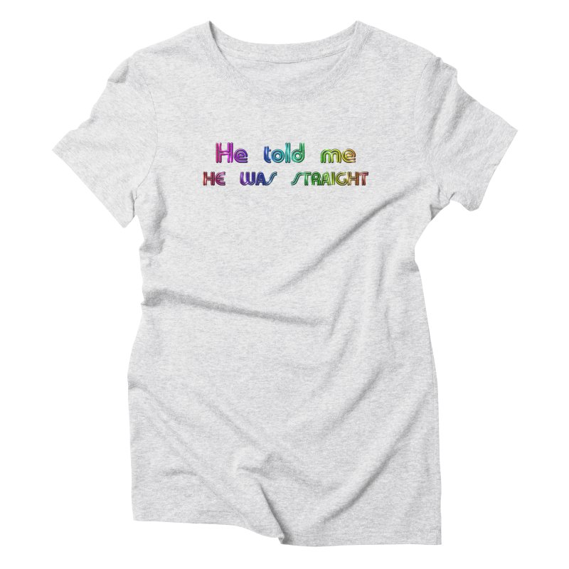 He told me he was straight Gay Boy Denial Closet Queen Boyfriend Women's Triblend T-Shirt by Fringe Walkers Shirts n Prints
