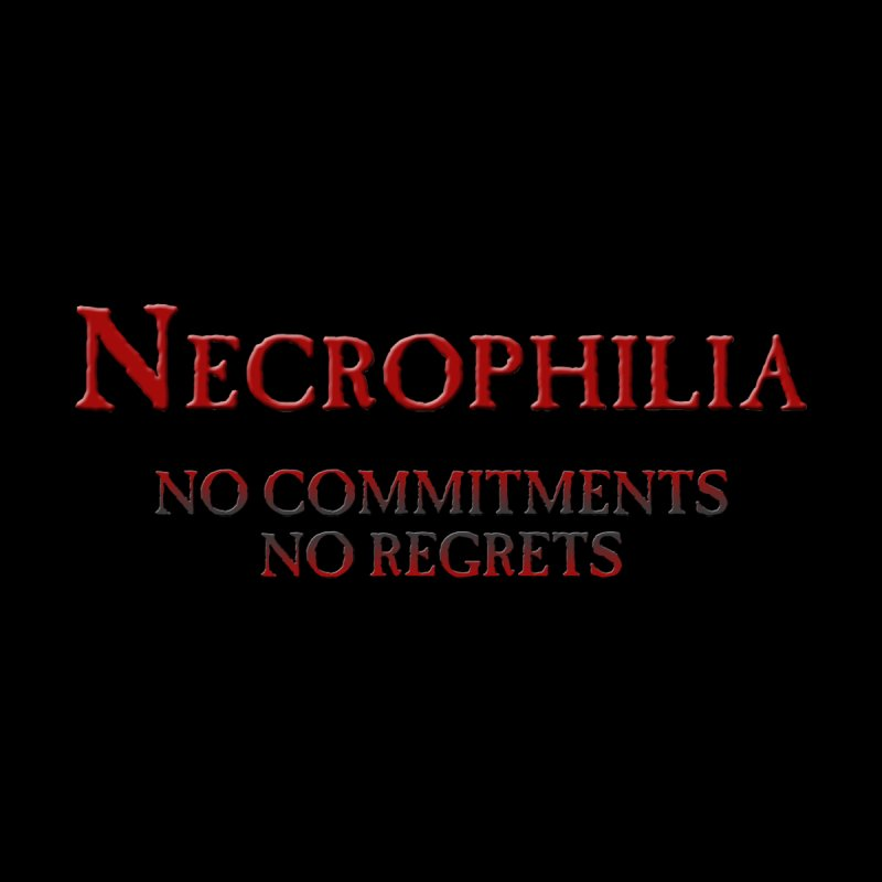 Necrophilia No Commitments No Regrets Stiff Humor Unique Eclectic and Creeptastic None  by Fringe Walkers Shirts n Prints