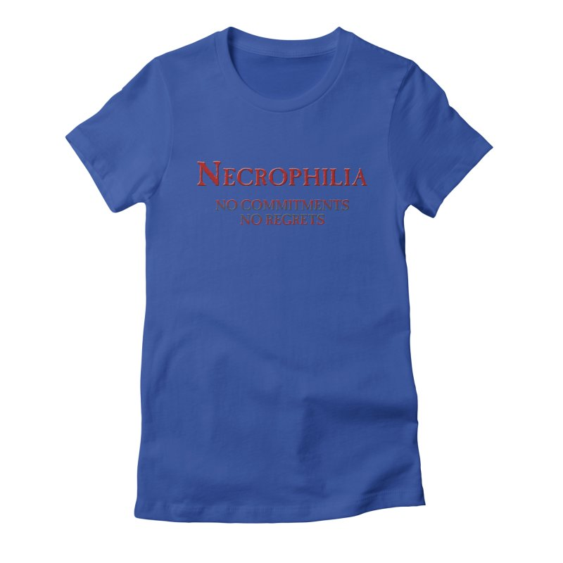 Necrophilia No Commitments No Regrets Stiff Humor Unique Eclectic and Creeptastic Women's Fitted T-Shirt by Fringe Walkers Shirts n Prints