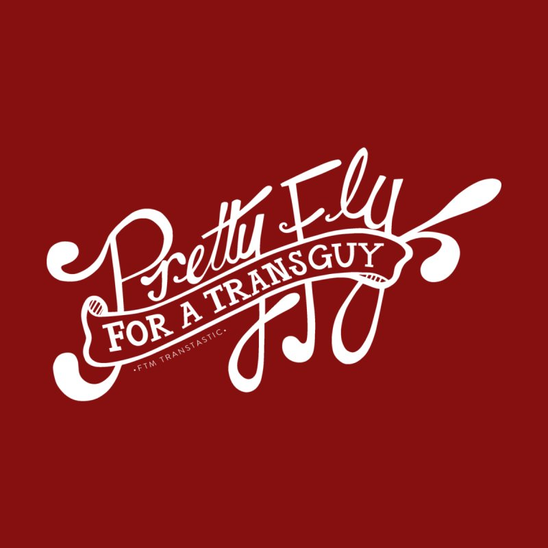Pretty Fly For a Trans Guy! by FTM TRANSTASTICS SHOP