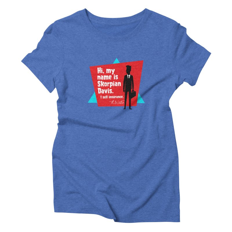 Hi, my name is Skorpian Davis. I sell insurance. Women's Triblend T-Shirt by Funked