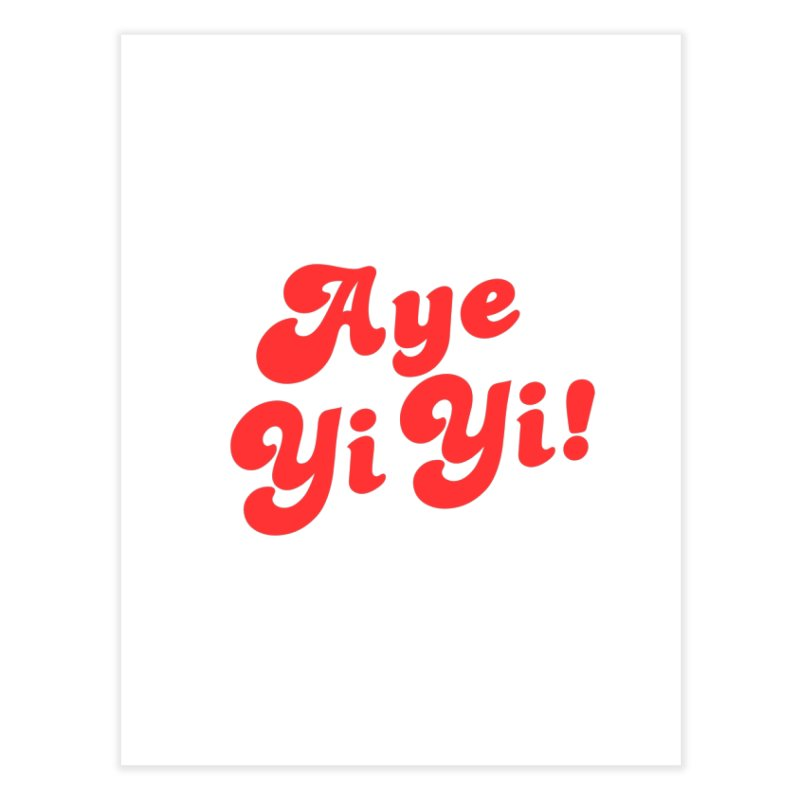 Aye Yi Yi! Home Fine Art Print by Fun Things to Wear
