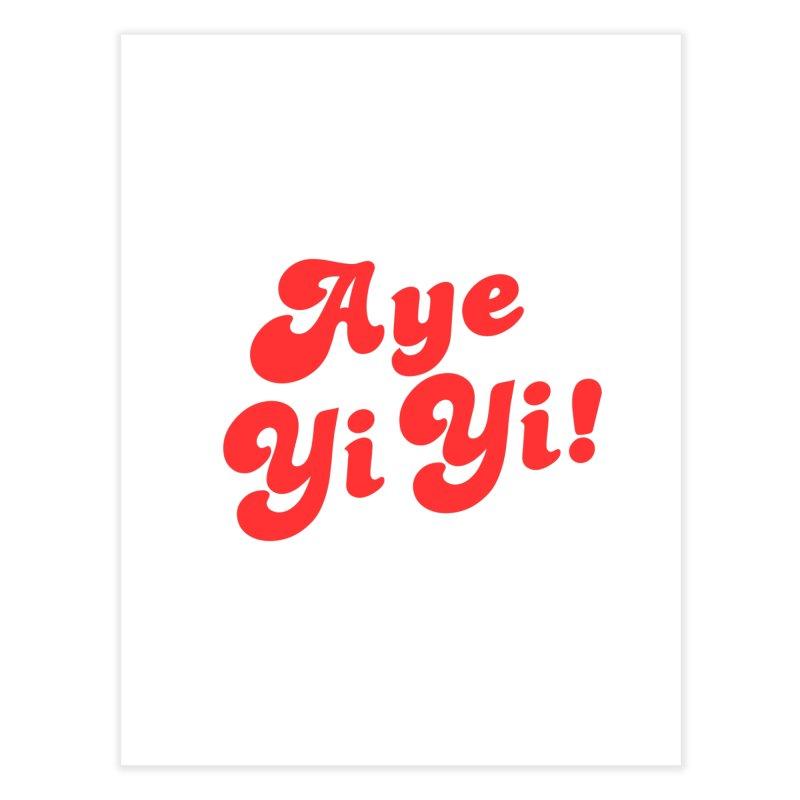 Aye Yi Yi! Home Fine Art Print by Fun Things to Wear