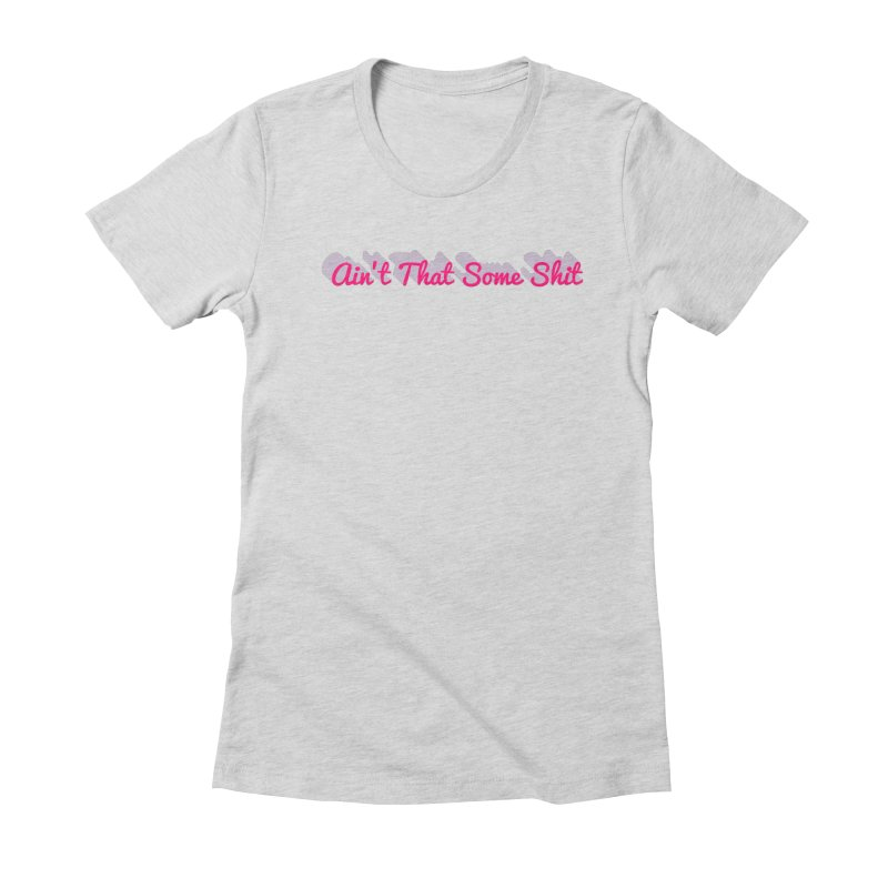 Tell me, ain't that some shit! Women's T-Shirt by Fun Things to Wear