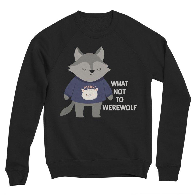 What Not To Werewolf Men's Sponge Fleece Sweatshirt by FunUsual Suspects T-shirt Shop