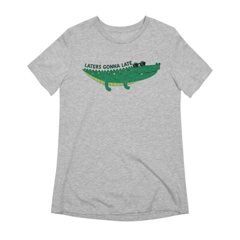 Laters Gonna Late Women's T-Shirt by FunUsual Suspects T-shirt Shop