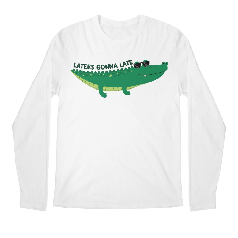 Laters Gonna Late Men's Longsleeve T-Shirt by FunUsual Suspects T-shirt Shop
