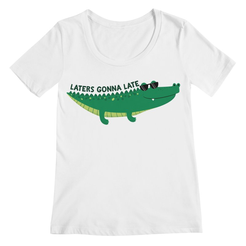 Laters Gonna Late Women's Regular Scoop Neck by FunUsual Suspects T-shirt Shop
