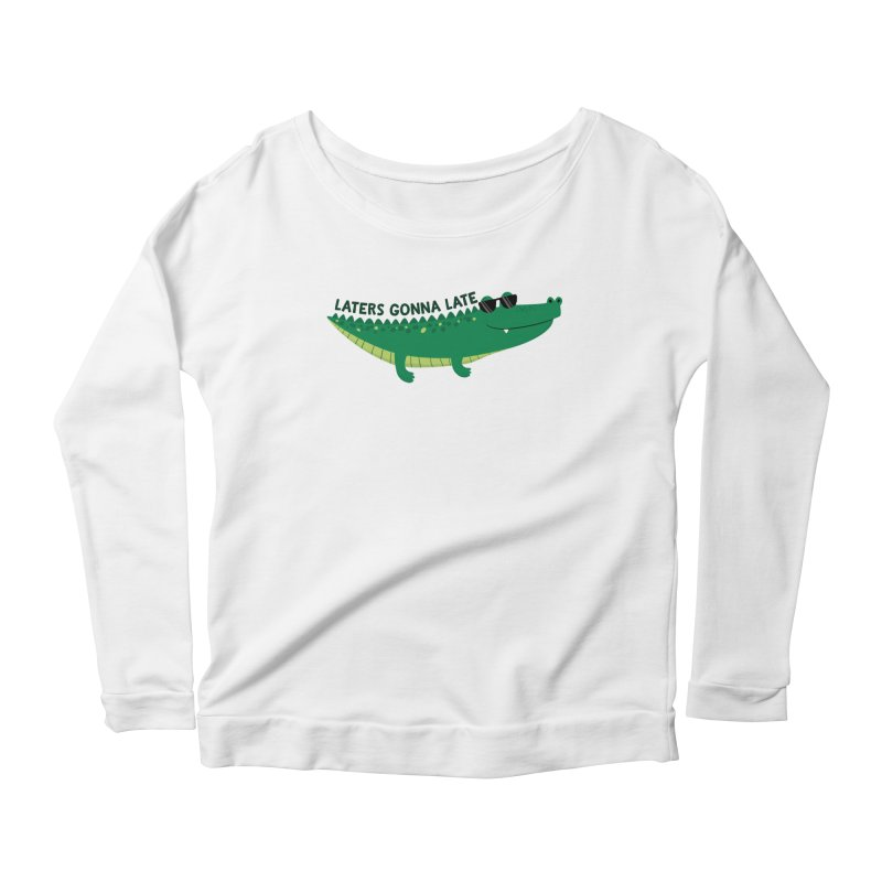 Laters Gonna Late Women's Scoop Neck Longsleeve T-Shirt by FunUsual Suspects T-shirt Shop