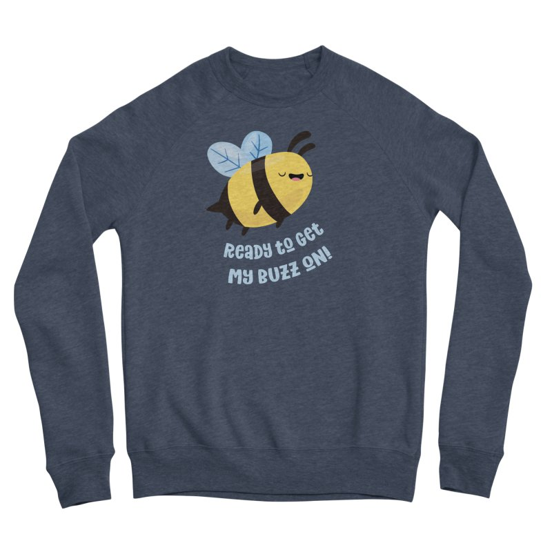 Ready to Get My Buzz On Women's Sponge Fleece Sweatshirt by FunUsual Suspects T-shirt Shop