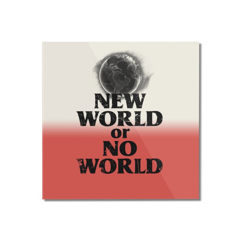 New World or No World Home Mounted Acrylic Print by FWMJ's Shop
