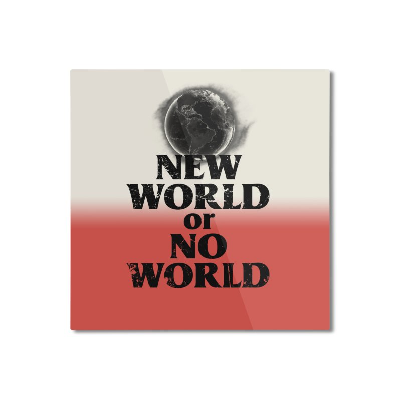 New World or No World Home Mounted Aluminum Print by FWMJ's Shop