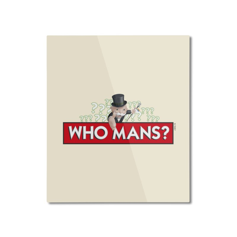 WHO MANS?! Home Mounted Aluminum Print by FWMJ's Shop
