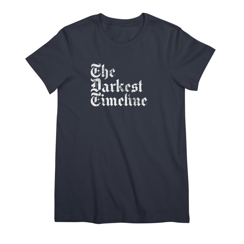 We Are In The Darkest Timeline Women's Premium T-Shirt by FWMJ's Shop